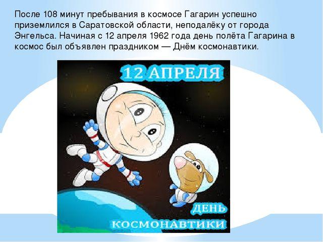 После 108 минут пребывания в космосе Гагарин успешно приземлился в Саратовско...
