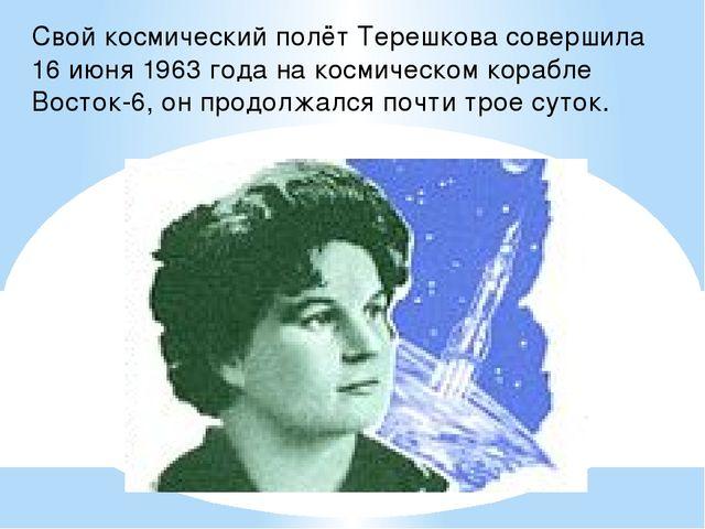 Свой космический полёт Терешкова совершила 16 июня 1963 года на космическом к...