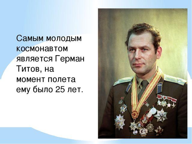 Самым молодым космонавтом является Герман Титов, на момент полета ему было 25...