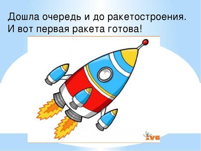 Дошла очередь и до ракетостроения. И вот первая ракета готова!
