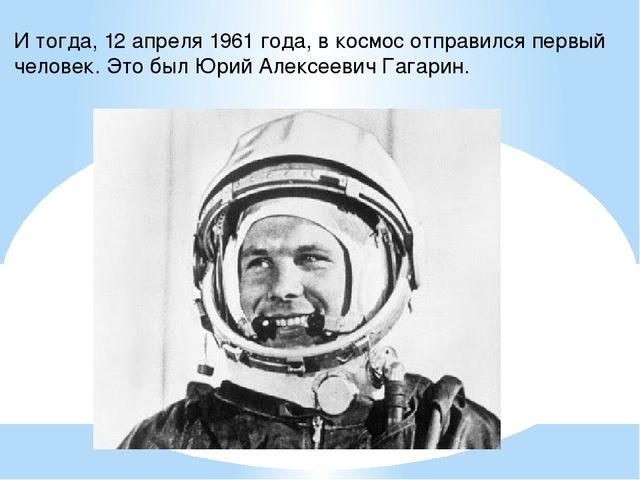 И тогда, 12 апреля 1961 года, в космос отправился первый человек. Это был Юри...