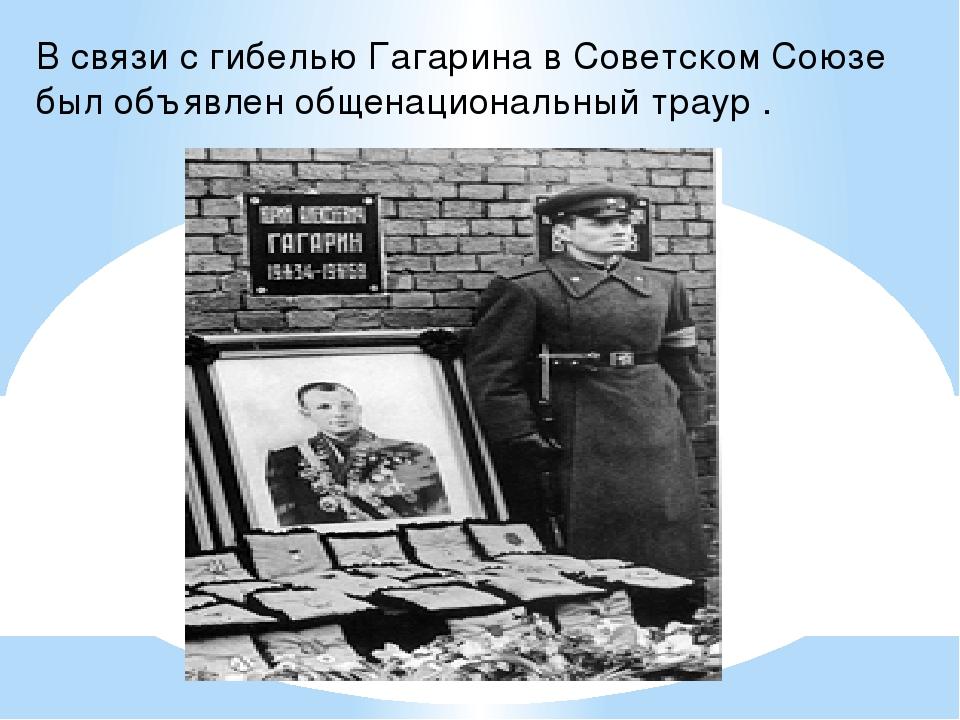 В связи с гибелью Гагарина в Советском Союзе был объявлен общенациональный тр...