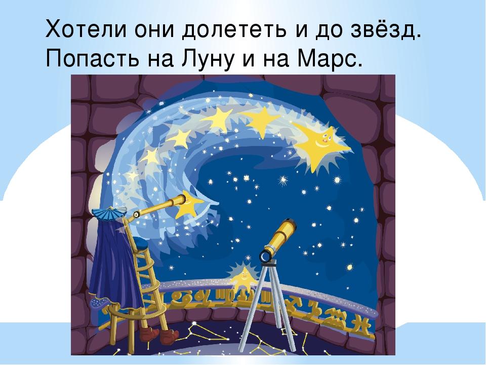 Хотели они долететь и до звёзд. Попасть на Луну и на Марс.