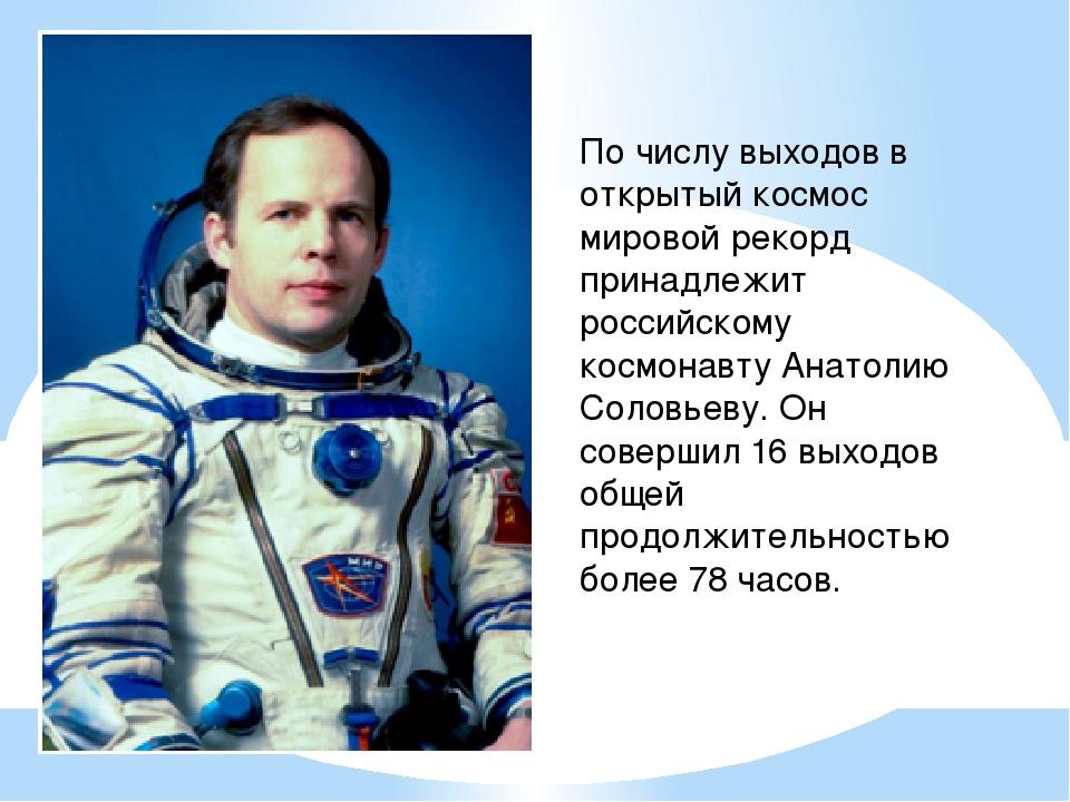 По числу выходов в открытый космос мировой рекорд принадлежит российскому кос...