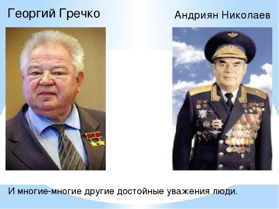 Георгий Гречко Андриян Николаев И многие-многие другие достойные уважения люди.