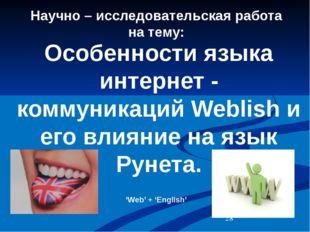 Научно – исследовательская работа на тему:  Особенности языка интернет - ком
