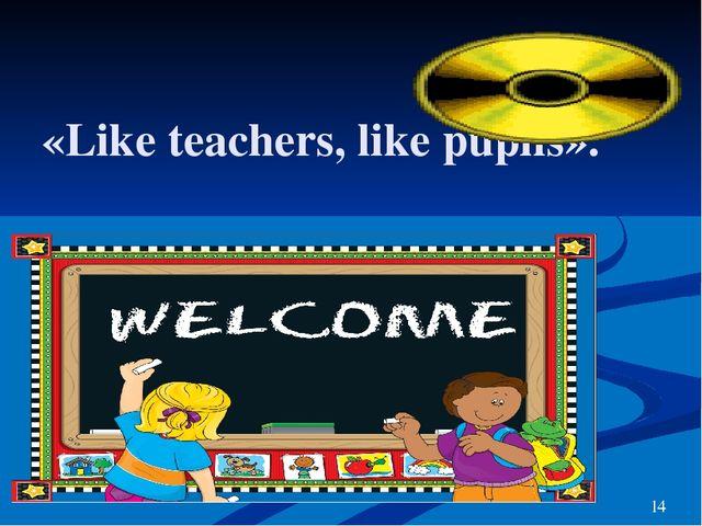 «Like teachers, like pupils». 14