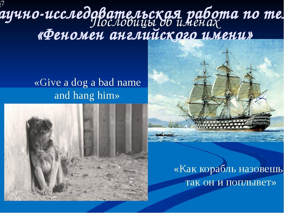 «Give a dog a bad name and hang him» «Как корабль назовешь, так он и поплывет...