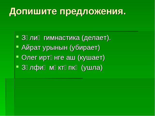 Допишите предложения. Зәлиә гимнастика (делает). Айрат урынын (убирает) Олег...