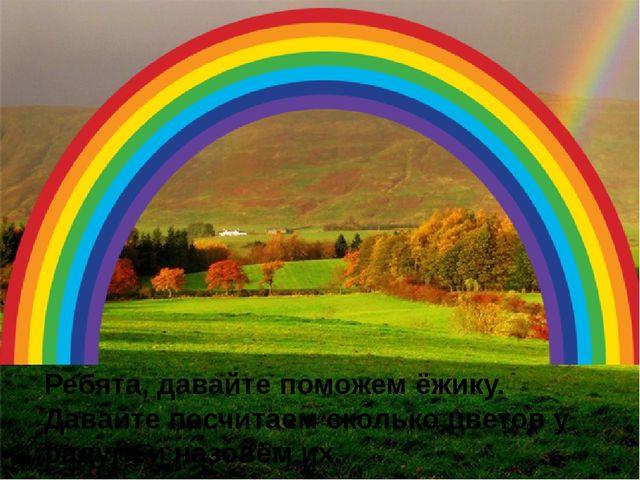Ребята, давайте поможем ёжику. Давайте посчитаем сколько цветов у радуги и на...