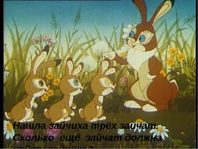 Нашла зайчиха трёх зайчат. Сколько ещё зайчат должна найти зайчиха?