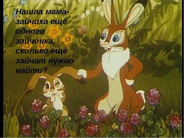 Нашла мама-зайчиха ещё одного зайчонка, сколько ещё зайчат нужно найти?