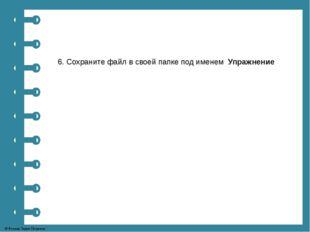 6. Сохраните файл в своей папке под именем Упражнение © Фокина Лидия Петровна