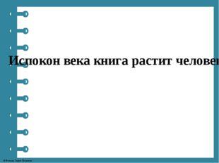 Испокон века книга растит человека. © Фокина Лидия Петровна