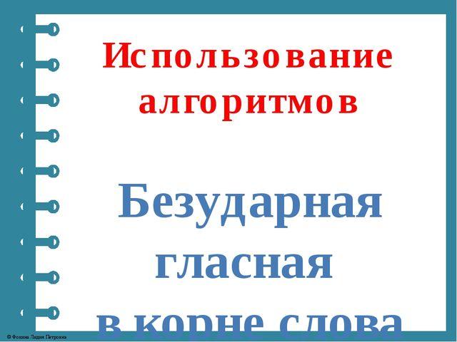 Использование алгоритмов Безударная гласная в корне слова © Фокина Лидия Петр...