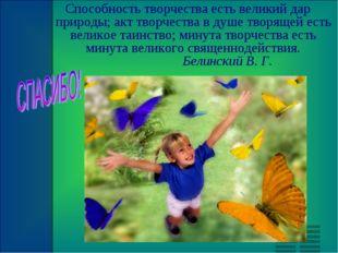Способность творчества есть великий дар природы; акт творчества в душе творящ