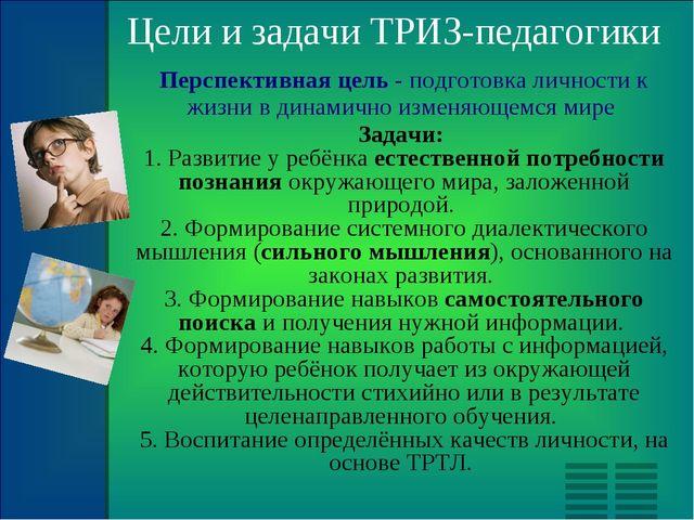 Цели и задачи ТРИЗ-педагогики Перспективная цель - подготовка личности к жизн...