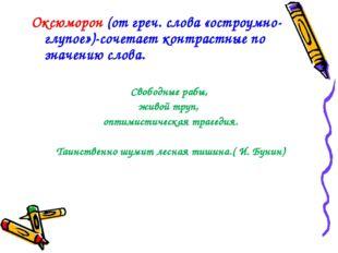Оксюморон (от греч. слова «остроумно-глупое»)-сочетает контрастные по значени