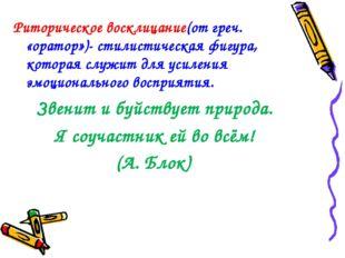 Риторическое восклицание(от греч. «оратор»)- стилистическая фигура, которая с