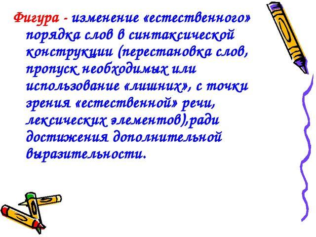 Фигура - изменение «естественного» порядка слов в синтаксической конструкции...
