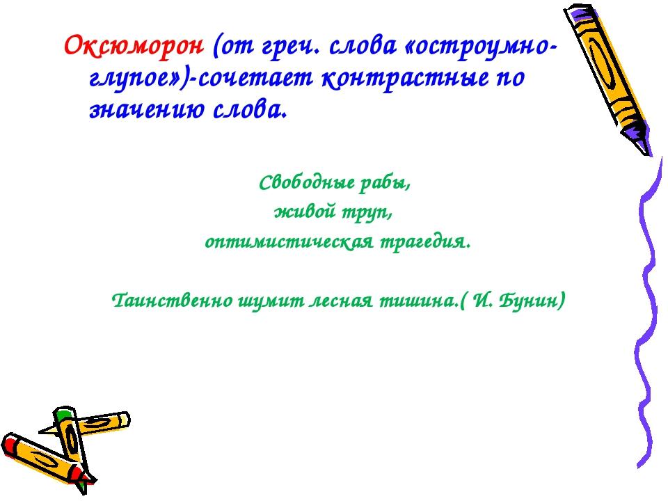 Оксюморон (от греч. слова «остроумно-глупое»)-сочетает контрастные по значени...