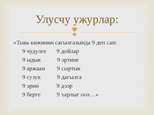 «Тыва кижинин сагылгазында 9 деп сан: 9 чудулге 9 дойлар 9 ыдык 9 эртине 9 ар