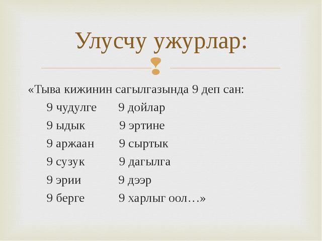 «Тыва кижинин сагылгазында 9 деп сан: 9 чудулге 9 дойлар 9 ыдык 9 эртине 9 ар...