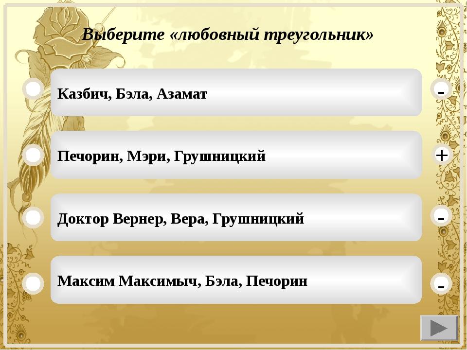 Выберите «любовный треугольник» Казбич, Бэла, Азамат Печорин, Мэри, Грушницки...