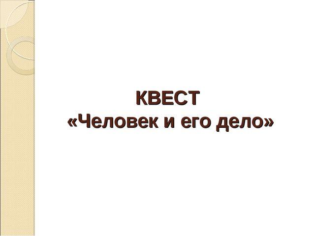 КВЕСТ «Человек и его дело»