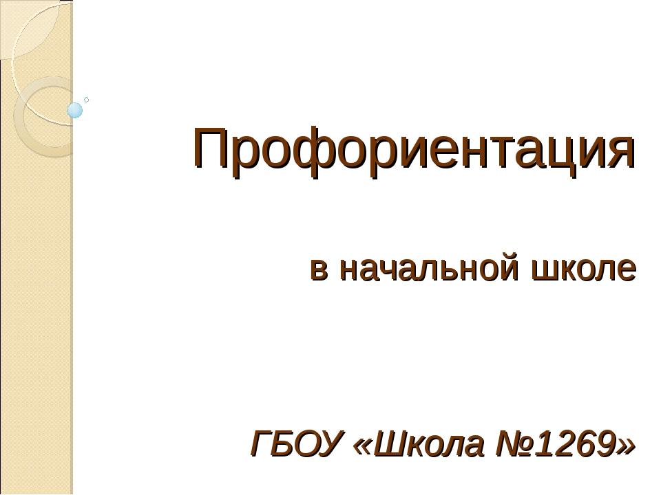 Профориентация в начальной школе ГБОУ «Школа №1269»