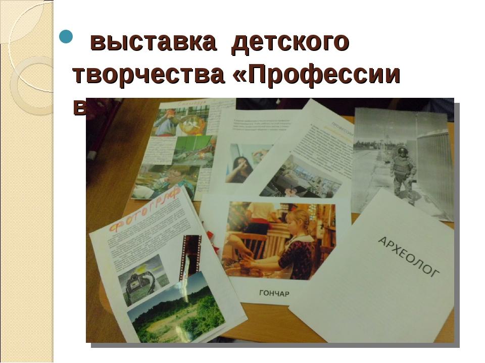 выставка детского творчества «Профессии вокруг нас»