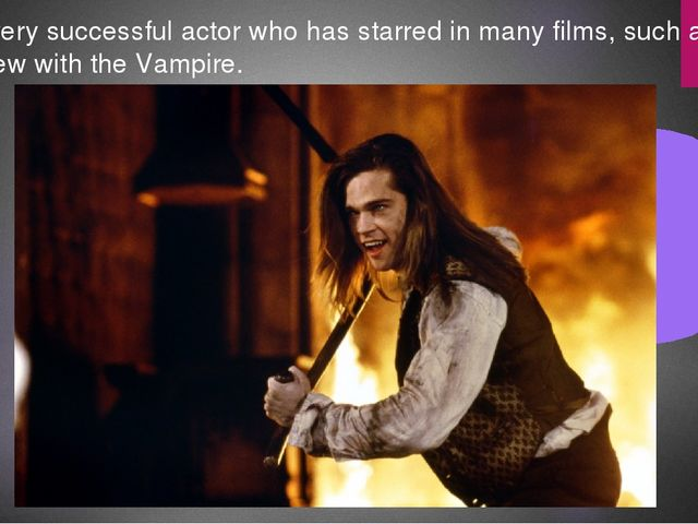 He is very successful actor who has starred in many films, such as Interview...
