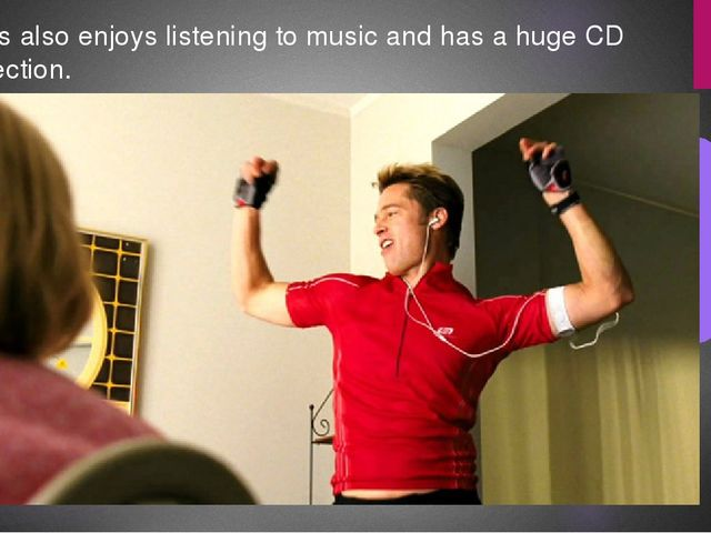 He is also enjoys listening to music and has a huge CD collection.