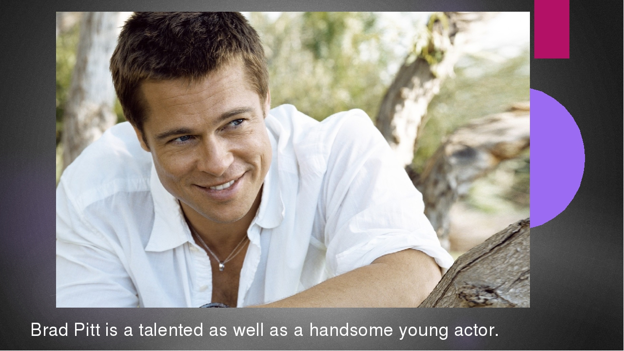 Brad Pitt is a talented as well as a handsome young actor.