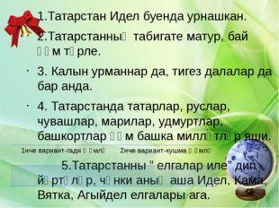 1.Татарстан Идел буенда урнашкан. 2.Татарстанның табигате матур, бай һәм төр