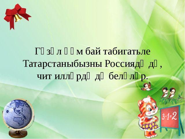 Гүзәл һәм бай табигатьле Татарстаныбызны Россиядә дә, чит илләрдә дә беләләр.