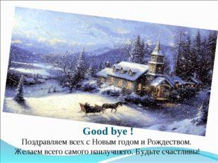 Good bye ! Поздравляем всех с Новым годом и Рождеством. Желаем всего самого н
