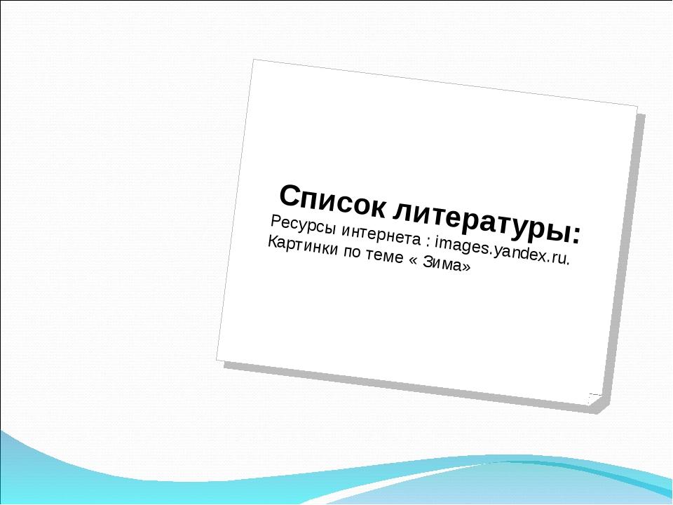 Список литературы: Ресурсы интернета : images.yandex.ru. Картинки по теме « З...