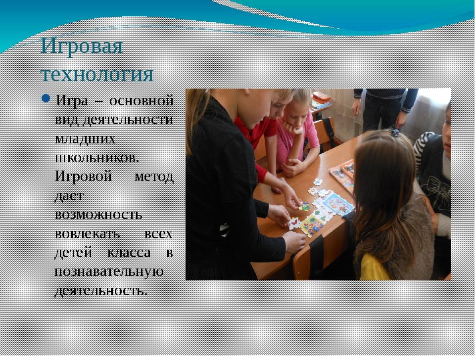 Игровая технология Игра – основной вид деятельности младших школьников. Игров...