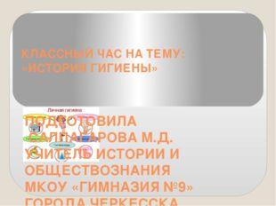 КЛАССНЫЙ ЧАС НА ТЕМУ: «ИСТОРИЯ ГИГИЕНЫ» ПОДГОТОВИЛА САЛПАГАРОВА М.Д. УЧИТЕЛЬ