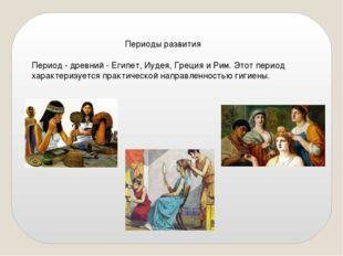 Периоды развития Период - древний - Египет, Иудея, Греция и Рим. Этот период