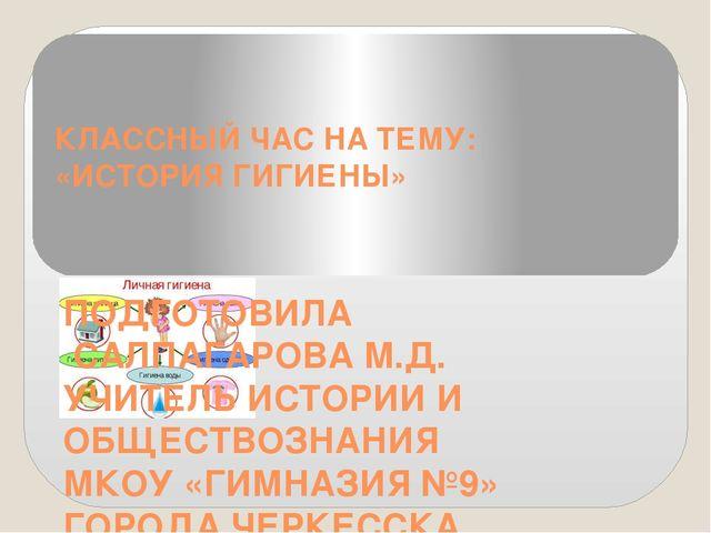 КЛАССНЫЙ ЧАС НА ТЕМУ: «ИСТОРИЯ ГИГИЕНЫ» ПОДГОТОВИЛА САЛПАГАРОВА М.Д. УЧИТЕЛЬ...