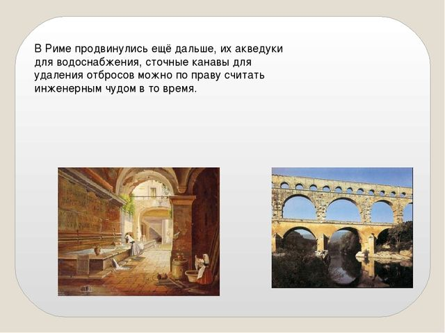 В Риме продвинулись ещё дальше, их акведуки для водоснабжения, сточные канавы...