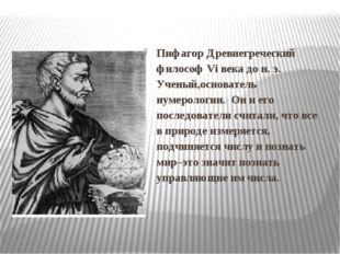 Пифагор Древнегреческий философ Vi века до н. э. Ученый,основатель нумеролог