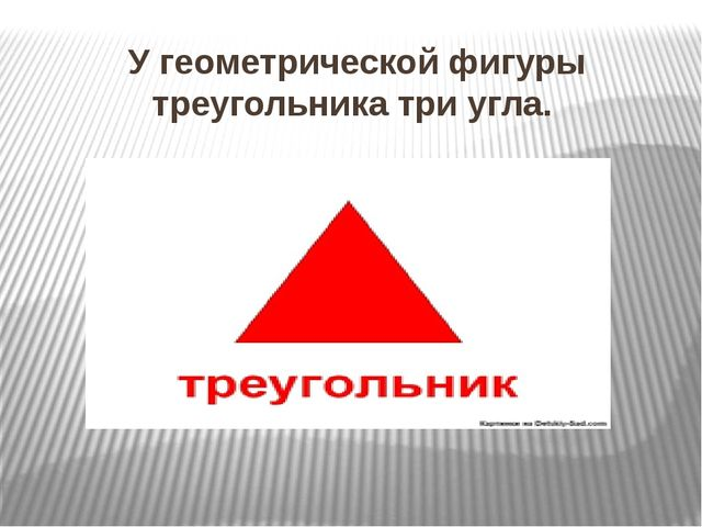 У геометрической фигуры треугольника три угла.