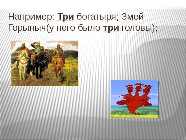 Например: Три богатыря; Змей Горыныч(у него было три головы);
