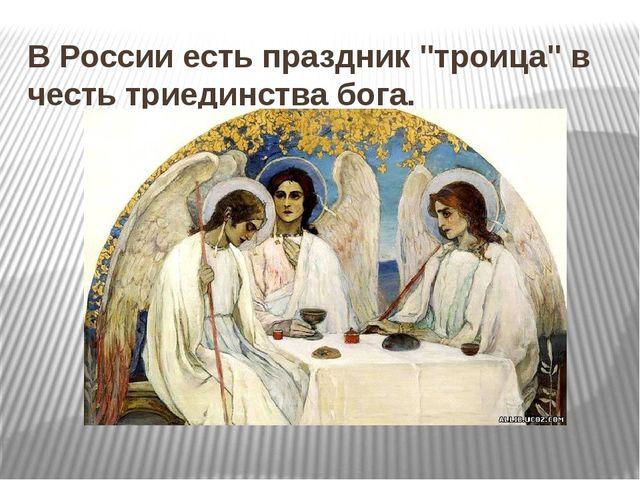 """В России есть праздник """"троица"""" в честь триединства бога."""