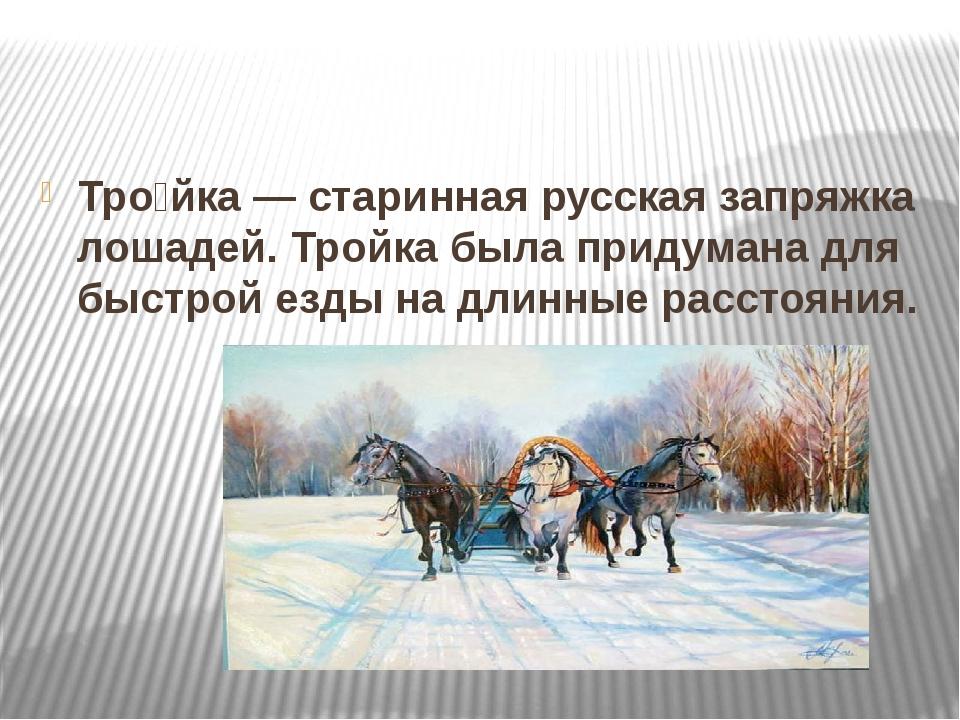 Тро́йка— старинная русская запряжка лошадей. Тройка была придумана для быст...