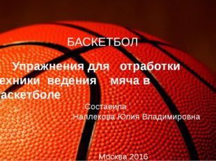БАСКЕТБОЛ Упражнения для отработки техники ведения мяча в баскетболе Состави