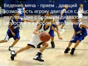Ведение мяча - прием , дающий возможность игроку двигаться с мячом по площад